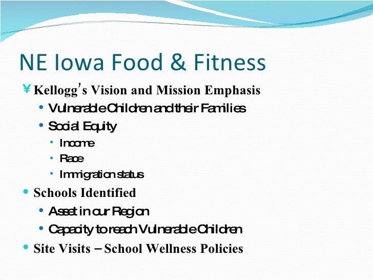 NE Iowa Food & Fitness <ul><li>Kellogg's Vision and Mission Emphasis </li></ul><ul><ul><li>Vulnerable Children and their F...