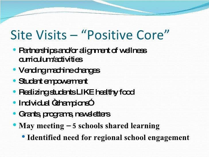 "Site Visits – ""Positive Core"" <ul><li>Partnerships and/or alignment of wellness curriculum/activities </li></ul><ul><li>Ve..."
