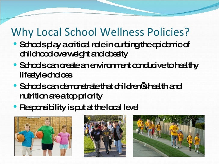 Why Local School Wellness Policies? <ul><li>Schools play a critical role in curbing the epidemic of childhood overweight a...