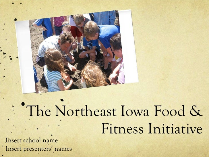 The Northeast Iowa Food & Fitness Initiative Insert school name Insert presenters' names