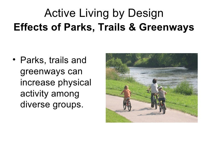 Active Living by Design Effects of Parks, Trails & Greenways   <ul><li>Parks, trails and greenways can increase physical a...