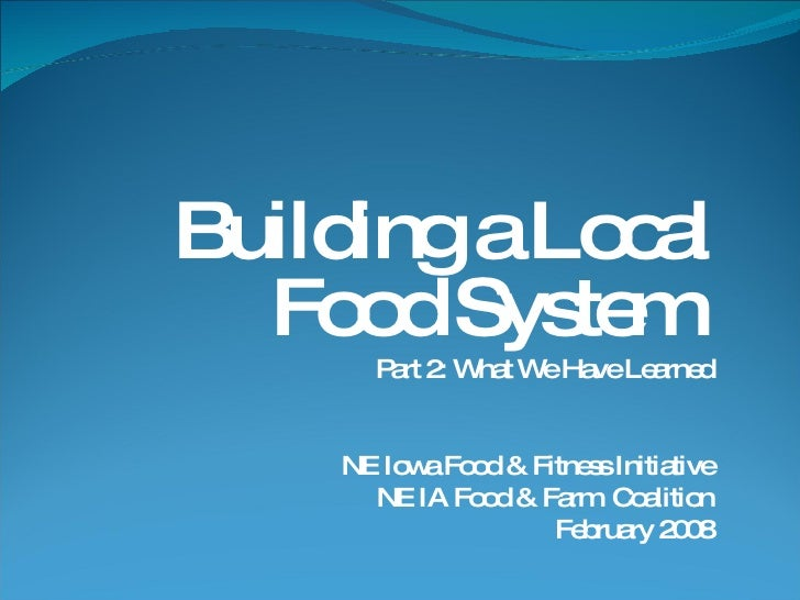 Building a Local Food System  Part 2: What We Have Learned NE Iowa Food & Fitness Initiative NE IA Food & Farm  Coalition ...