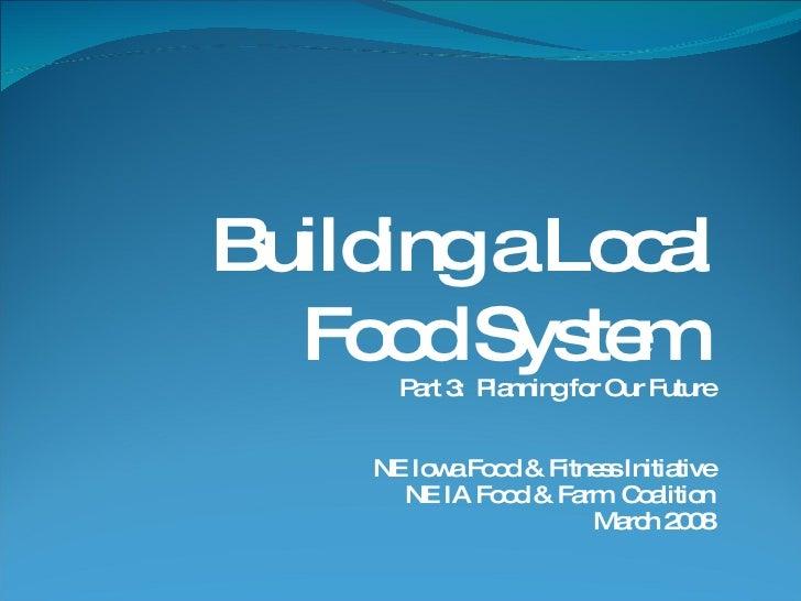 Building a Local Food System  Part 3:  Planning for Our Future NE Iowa Food & Fitness Initiative NE IA Food & Farm  Coalit...