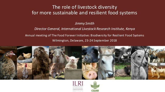 The role of livestock diversity for more sustainable and resilient food systems Jimmy Smith Director General, Internationa...
