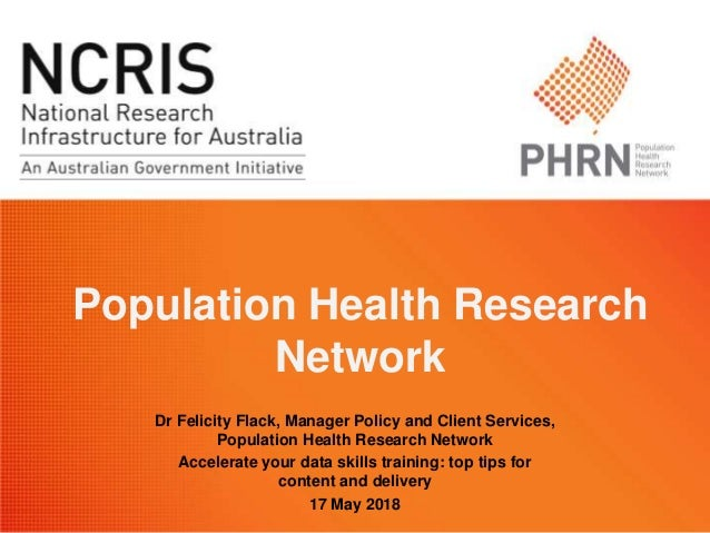 Population Health Research Network Dr Felicity Flack, Manager Policy and Client Services, Population Health Research Netwo...