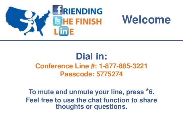 Welcome                Dial in:   Conference Line #: 1-877-885-3221          Passcode: 5775274 To mute and unmute your lin...