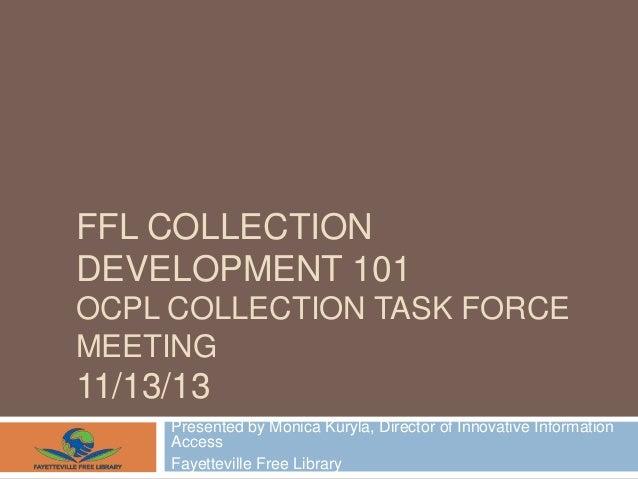 FFL COLLECTION DEVELOPMENT 101 OCPL COLLECTION TASK FORCE MEETING  11/13/13 Presented by Monica Kuryla, Director of Innova...