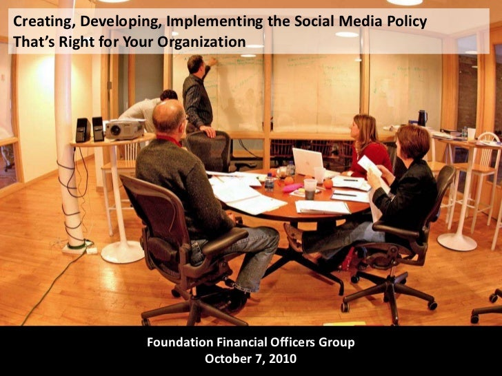 Creating, Developing, Implementing the Social Media Policy That's Right for Your Organization<br />Foundation Financial Of...