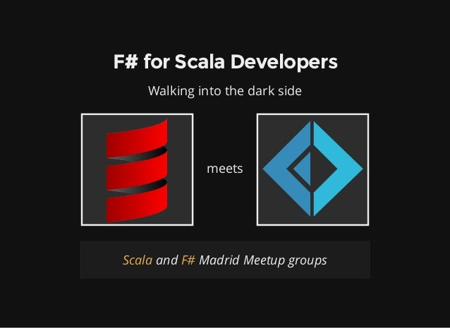 F# for Scala Developers Walking into the dark side meets and Madrid Meetup groupsScala F#
