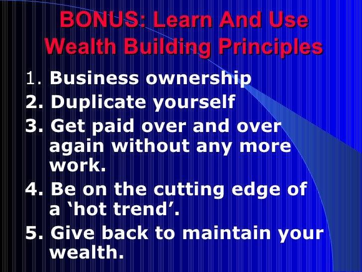 BONUS: Learn And Use Wealth Building Principles <ul><li>1.  Business ownership </li></ul><ul><li>2. Duplicate yourself </l...