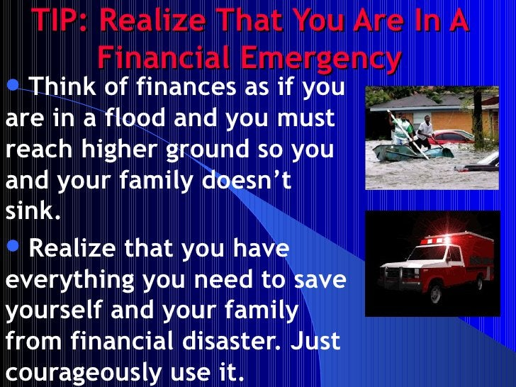 TIP: Realize That You Are In A Financial Emergency <ul><li>Think of finances as if you are in a flood and you must reach h...
