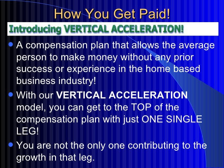 How You Get Paid! <ul><li>A compensation plan that allows the average person to make money without any prior success or ex...