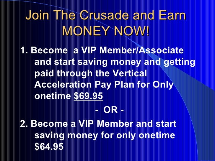 Join The Crusade and Earn MONEY NOW! <ul><li>1. Become  a VIP Member/Associate and start saving money and getting paid thr...
