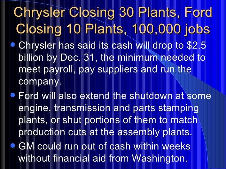 Chrysler Closing 30 Plants, Ford Closing 10 Plants, 100,000 jobs <ul><li>Chrysler has said its cash will drop to $2.5 bill...