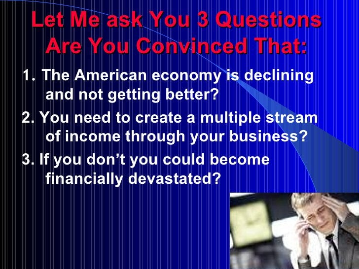 Let Me ask You 3 Questions Are You Convinced That: <ul><li>1.  The American economy is declining and not getting better? <...