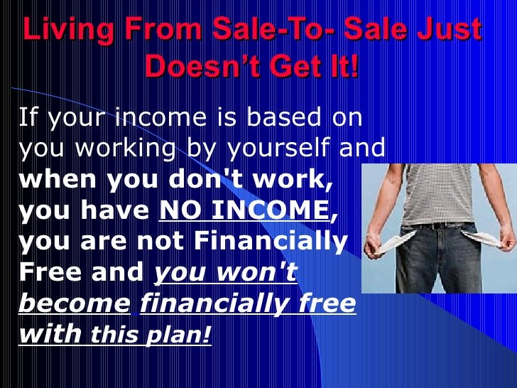 Living From Sale-To- Sale Just Doesn't Get It! If your income is based on you working by yourself and  when you don't work...