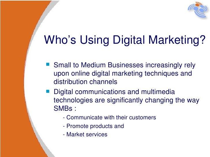 Who's Using Digital Marketing? <ul><li>Small to Medium Businesses increasingly rely upon online digital marketing techniqu...