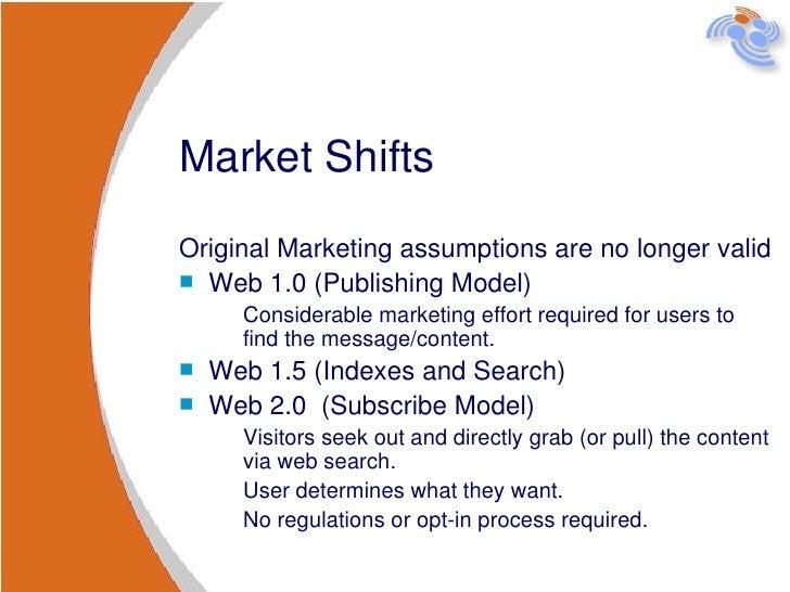 Market Shifts <ul><li>Original Marketing assumptions are no longer valid </li></ul><ul><li>Web 1.0 (Publishing Model)  </l...
