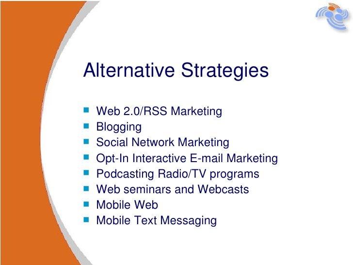 Alternative Strategies <ul><li>Web 2.0/RSS Marketing </li></ul><ul><li>Blogging </li></ul><ul><li>Social Network Marketing...