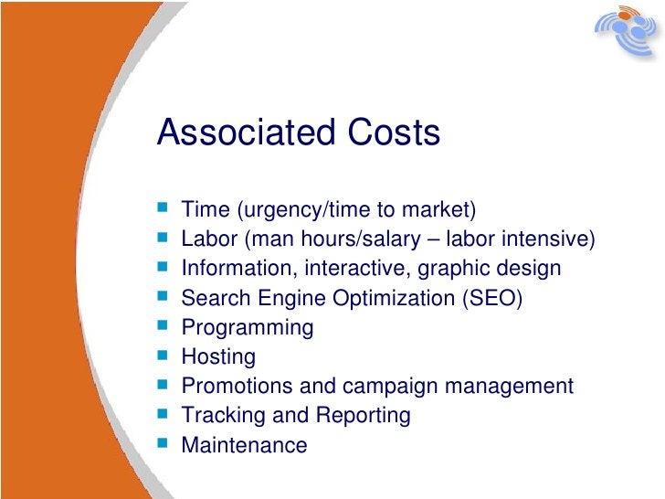 Associated Costs <ul><li>Time (urgency/time to market) </li></ul><ul><li>Labor (man hours/salary – labor intensive) </li><...