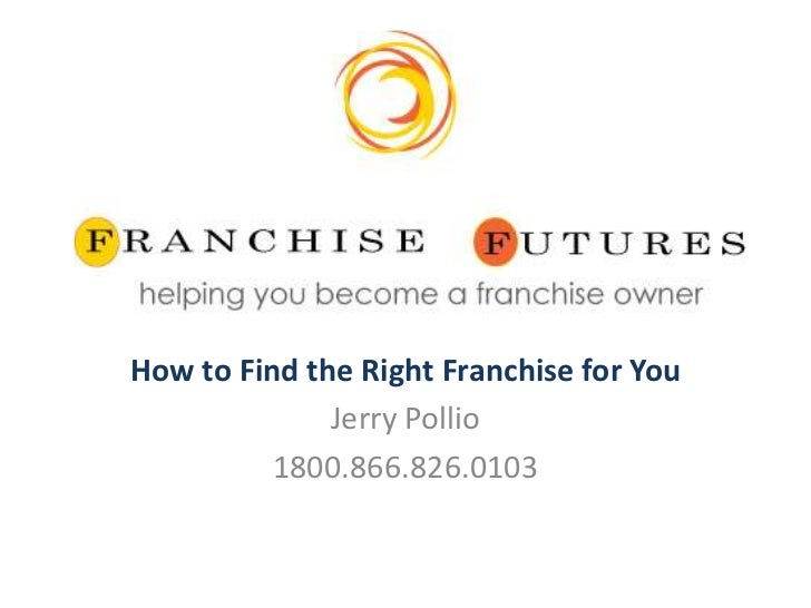 How to Find the Right Franchise for You              Jerry Pollio          1800.866.826.0103