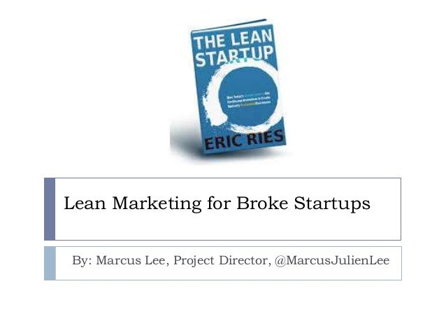 Lean Marketing for Broke Startups By: Marcus Lee, Project Director, @MarcusJulienLee