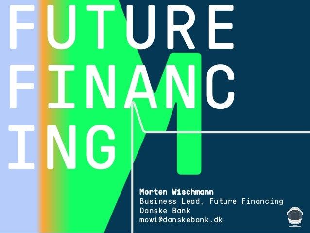 1508™ CLIENT FUTURE FINANC ING Morten Wischmann Business Lead, Future Financing Danske Bank mowi@danskebank.dk