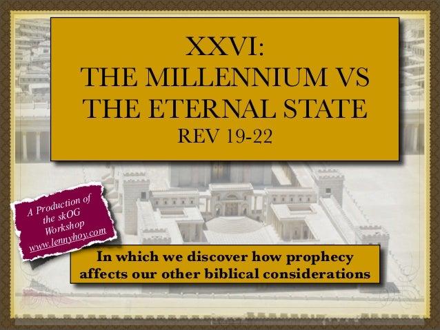 XXVI: THE MILLENNIUM VS THE ETERNAL STATE REV 19-22 f tion o c Produ OG A the sk op orksh y.com W o ennyh l www.  In which...