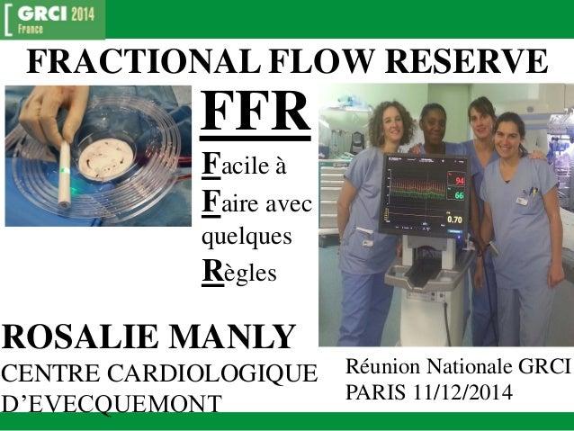 FRACTIONAL FLOW RESERVE  FFR  Facile à Faire avec quelques Règles  ROSALIE MANLY  CENTRE CARDIOLOGIQUE D'EVECQUEMONT  Réun...