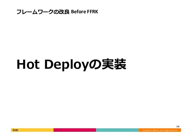 Copyright  (C)  DeNA  Co.,Ltd.  All  Rights  Reserved.   フレームワークの改良良  Before  FFRK   Hot  Deployの実装...