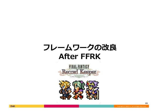 Copyright  (C)  DeNA  Co.,Ltd.  All  Rights  Reserved.   フレームワークの改良良 After  FFRK   19