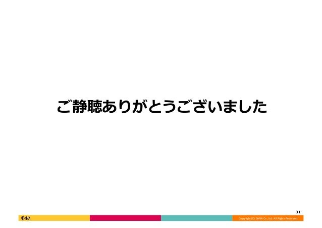 Copyright  (C)  DeNA  Co.,Ltd.  All  Rights  Reserved.   ご静聴ありがとうございました   31