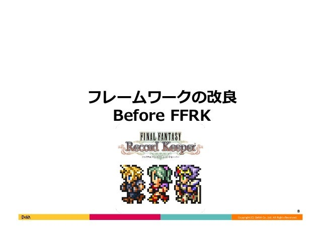 Copyright  (C)  DeNA  Co.,Ltd.  All  Rights  Reserved.   フレームワークの改良良 Before  FFRK   8