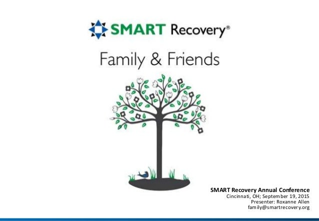 SMART Recovery Annual Conference Cincinnati, OH; September 19, 2015 Presenter: Roxanne Allen family@smartrecovery.org