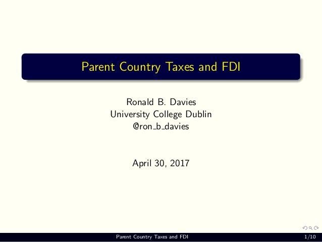 Parent Country Taxes and FDI Ronald B. Davies University College Dublin @ron b davies April 30, 2017 Parent Country Taxes ...