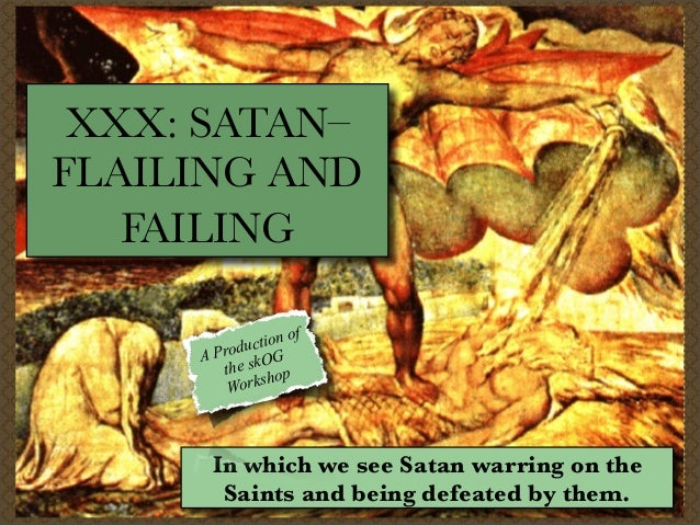 XXX: SATAN– FLAILING AND FAILING ion of t roduc G AP he skO op t sh Work  In which we see Satan warring on the Saints and ...