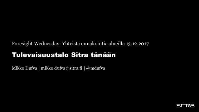 Tulevaisuustalo Sitra tänään Foresight Wednesday: Yhteistä ennakointia alueilla 13.12.2017 Mikko Dufva | mikko.dufva@sitra...