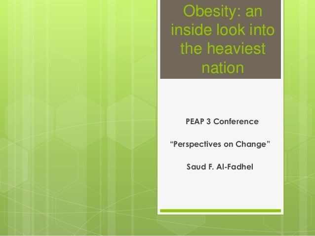 """Obesity: an inside look into the heaviest nation  PEAP 3 Conference  """"Perspectives on Change"""" Saud F. Al-Fadhel"""