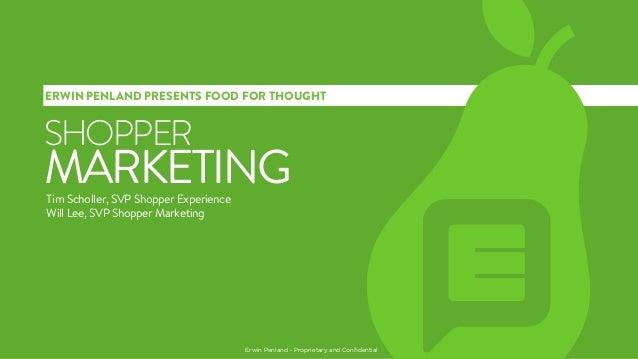 ERWIN PENLAND PRESENTS FOOD FOR THOUGHT  SHOPPER  MARKETING Tim Scholler, SVP Shopper Experience Will Lee, SVP Shopper Mar...