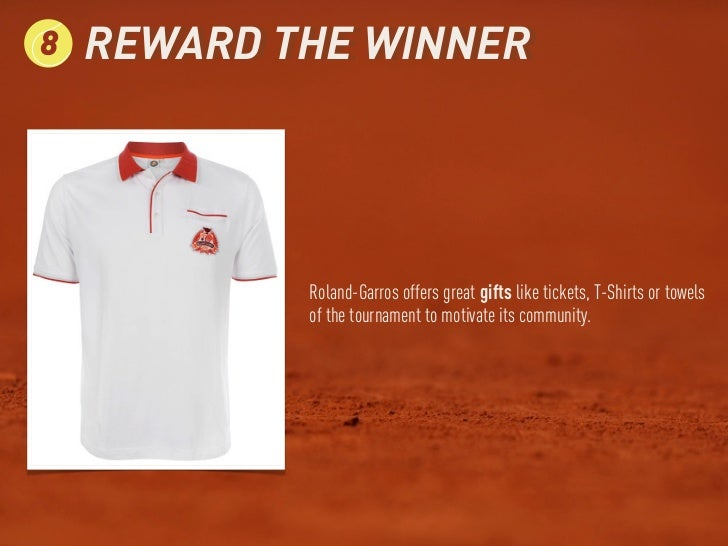 8   REWARD THE WINNER            Roland-Garros offers great gifts like tickets, T-Shirts or towels            of the tourn...