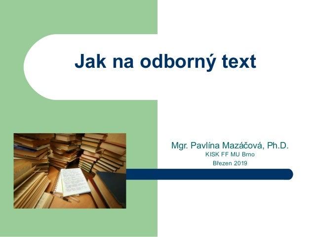 Jak na odborný text Mgr. Pavlína Mazáčová, Ph.D. KISK FF MU Brno Březen 2019