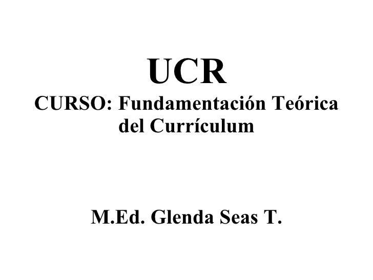 UCR CURSO: Fundamentación Teórica del Currículum M.Ed. Glenda Seas T.