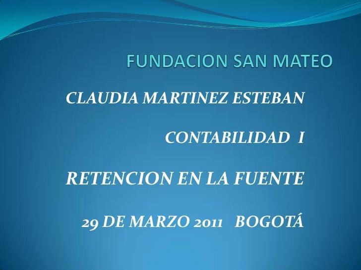 FUNDACION SAN MATEO<br />CLAUDIA MARTINEZ ESTEBAN<br />CONTABILIDAD  I<br />RETENCION EN LA FUENTE<br />29 DE MARZO 2011  ...