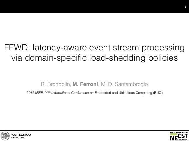 FFWD: latency-aware event stream processing via domain-specific load-shedding policies R. Brondolin, M. Ferroni, M. D. San...