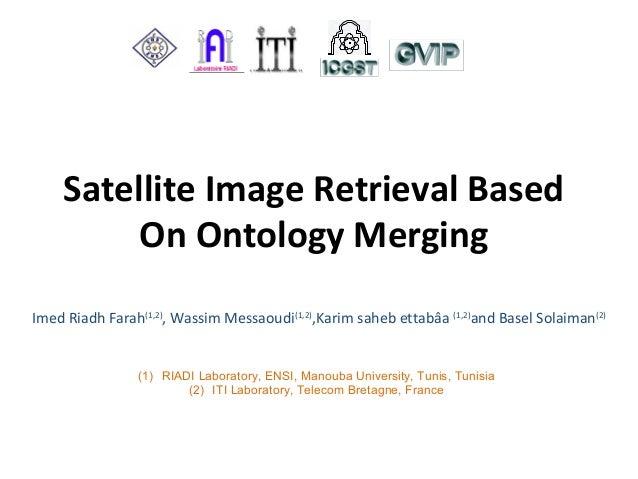 Satellite Image Retrieval Based On Ontology Merging Imed Riadh Farah(1,2) , Wassim Messaoudi(1,2) ,Karim saheb ettabâa (1,...