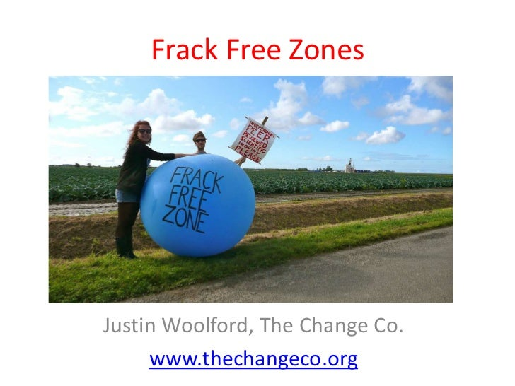 Frack Free ZonesJustin Woolford, The Change Co.     www.thechangeco.org