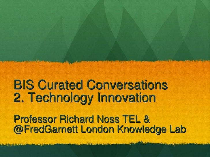 BIS Curated Conversations  2. Technology Innovation <ul><li>Professor Richard Noss TEL &  </li></ul><ul><li>@FredGarnett L...