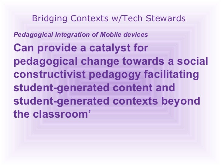 Bridging Contexts w/Tech Stewards Pedagogical Integration of Mobile devices  Can provide a catalyst for pedagogical change...