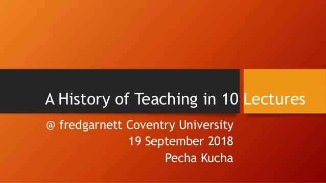 A History of Teaching in 10 Lectures @ fredgarnett Coventry University 19 September 2018 Pecha Kucha