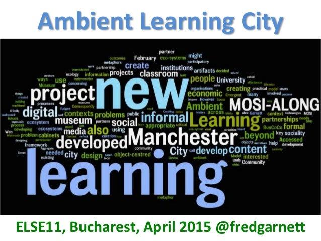 Ambient Learning City ELSE11, Bucharest, April 2015 @fredgarnett Bilbao Bordeaux Lewisham Lisboa Pula